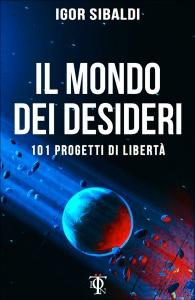 IL MONDO DEI DESIDERI 101 progetti di libertà di Igor Sibaldi