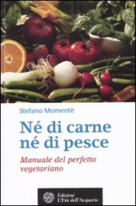 Né DI CARNE Né DI PESCE - MANUALE DEL PERFETTO VEGETARIANO di Stefano Momentè