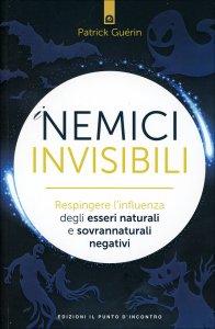 I NEMICI INVISIBILI Respingere l'influenza degli esseri naturali e sovrannaturali negativi di Patrick Guérin
