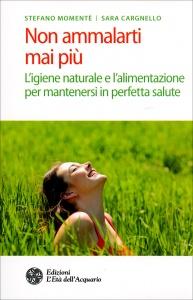 NON AMMALARTI MAI PIù L'igiene naturale e l'alimentazione per mantenersi in perfetta salute di Stefano Momentè, Sara Cargnello