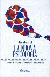 LA NUOVA PSICOLOGIA L'eredità di cinquant'anni di ricerca sulla coscienza di Stanislav Grof