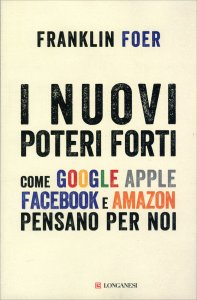 I NUOVI POTERI FORTI Come Google, Apple, Facebook e Amazon pensano per noi di Franklin Foer