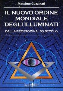 IL NUOVO ORDINE MONDIALE DEGLI ILLUMINATI Dalla preistoria al XX secolo di Massimo Guzzinati