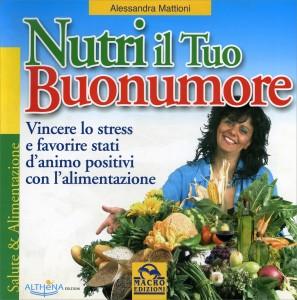 NUTRI IL TUO BUONUMORE Vincere lo stress e favorire stati d'animo positivi con l'alimentazione di Alessandra Mattioni
