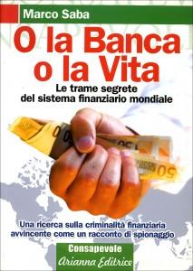 O LA BANCA O LA VITA Le trame segrete del sistema finanziario mondiale - Una ricerca sulla criminalità finanziaria avvincente come un racconto di spionaggio di Marco Saba