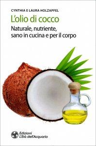 L'OLIO DI COCCO Nutriente, sano e per la cura della bellezza di Cynthia Holzapfel, Laura Holzapfel
