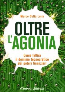 OLTRE L'AGONIA Come fallirà il dominio tecnocratico dei poteri finanziari di Marco Della Luna
