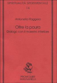 OLTRE LA PAURA Dialogo con il maestro interiore di Antonella Roggero