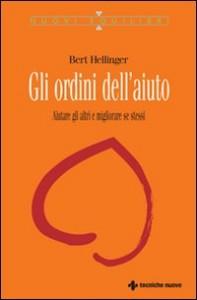 GLI ORDINI DELL'AIUTO Aiutare gli altri e migliorare se stessi di Bert Hellinger