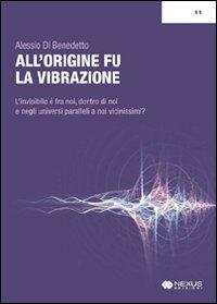 ALL'ORIGINE FU LA VIBRAZIONE Nuove e antiche conoscenze tra fisica, esoterismo e musica di Alessio Di Benedetto