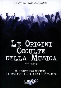 LE ORIGINI OCCULTE DELLA MUSICA - VOLUME 1 Il sentiero oscuro, da Mozart agli anni 70 di Enrica Perucchietti