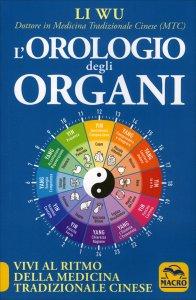 L'OROLOGIO DEGLI ORGANI Vivi al ritmo della medicina tradizionale cinese di Li Wu