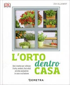 L'ORTO DENTRO CASA Idee creative per coltivare frutta, verdura, fiori eduli ed erbe aromatiche in casa o sul balcone di Zia Allaway