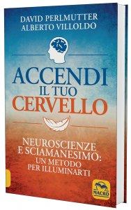 ACCENDI IL TUO CERVELLO Neuroscienze e sciamanesimo: un metodo per illuminarti di David Perlmutter, Alberto Villoldo