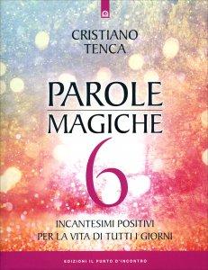 PAROLE MAGICHE 6 Incantesimi positivi per la vita di tutti i giorni di Cristiano Tenca