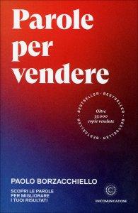 PAROLE PER VENDERE Scopri le parole per migliorare i tuoi risultati di Paolo Borzacchiello