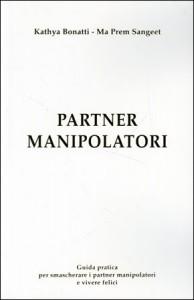 PARTNER MANIPOLATORI Guida pratica per smascherare i pertner manipolatori e vivere felici di Kathya Bonatti, Ma Prem Sangeet