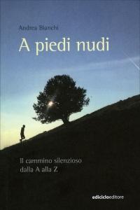A PIEDI NUDI Il cammino silenzioso dalla A alla Z di Andrea Bianchi