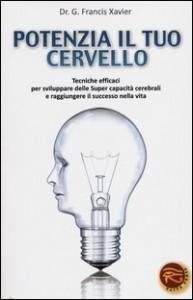 POTENZIA IL TUO CERVELLO Tecniche efficaci per sviluppare delle super capacità cerebrali e raggiungere il successo nella vita di Francis G. Xavier