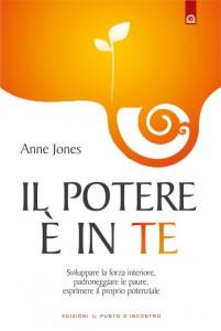 IL POTERE È IN TE Sviluppare la forza interiore, padroneggiare le paure, esprimere il proprio potenziale di Anne Jones