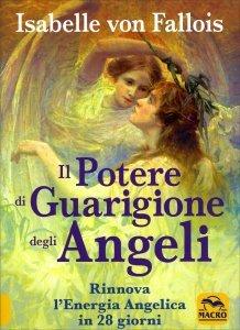 IL POTERE DI GUARIGIONE DEGLI ANGELI Rinnova l'Energia Angelica in 28 giorni di Isabelle Von Fallois