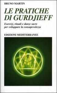 LE PRATICHE DI GURDJIEFF Esercizi, rituali e danze sacre per sviluppare la consapevolezza di Bruno Martin