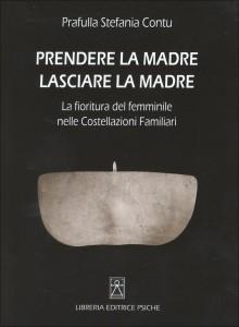 PRENDERE LA MADRE LASCIARE LA MADRE La fioritura del femminile nelle Costellazioni Familiari di Prafulla Stefania Contu