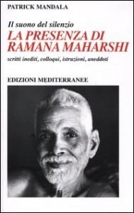 LA PRESENZA DI RAMANA MAHARSHI - IL SUONO DEL SILENZIO Scritti inediti, colloqui, istruzioni spirituali, aneddoti di Patrick Mandala