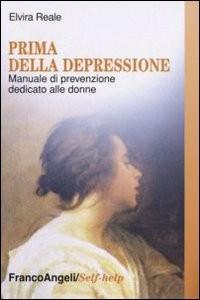 PRIMA DELLA DEPRESSIONE Manuale di prevenzione dedicato alle donne di Elvira Reale