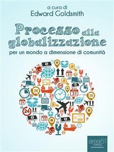 PROCESSO ALLA GLOBALIZZAZIONE (EBOOK) Per un mondo a dimensione di comunità di Edward Goldsmith