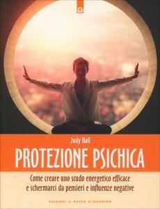 PROTEZIONE PSICHICA Come creare uno scudo energetico efficace e schermarci da pensieri e influenze negative di Judy Hall