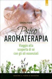 PSICOAROMATERAPIA Viaggio alla scoperta di sé con gli oli essenziali di Sandra Perini