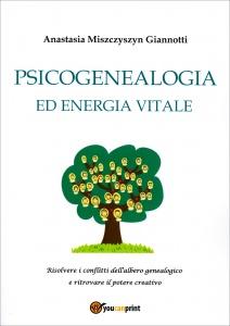 PSICOGENEALOGIA ED ENERGIA VITALE Risolvere i conflitti dell'albero genealogico e ritrovare il potere creativo di Anastasia Miszczyszyn Giannotti