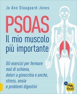 PSOAS - IL MIO MUSCOLO PIù IMPORTANTE Gli esercizi per fermare il mal di schiena, dolori ad anche e ginocchia, stress, ansia e problemi digestivi di Jo Ann Staugaard-Jones