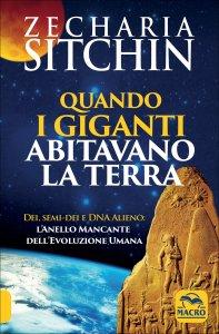 QUANDO I GIGANTI ABITAVANO LA TERRA Dei, semi-dei e DNA Alieno: l'anello mancante dell'Evoluzione Umana di Zecharia Sitchin