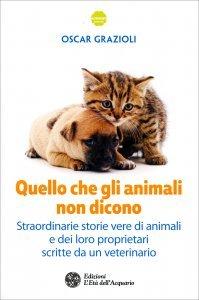 QUELLO CHE GLI ANIMALI NON DICONO Straordinarie storie vere di animali e dei loro proprietari scritte da un veterinario di Oscar Grazioli