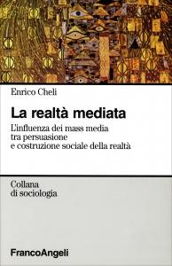 LA REALTà MEDIATA L'influenza dei mass media tra persuasione e costruzione sociale della realtà di Enrico Cheli