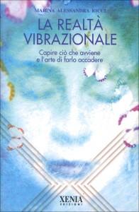 LA REALTà VIBRAZIONALE Capire ciò che avviene e l'arte di farlo accadere di Marina Alessandra Ricci