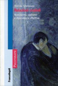 RELAZIONI CRUDELI Narcisismo, sadismo e dipendenza affettiva di Nicola Ghezzani