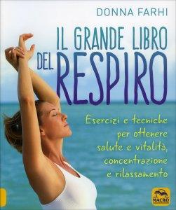 IL GRANDE LIBRO DEL RESPIRO Esercizi e tecniche per ottenere salute e vitalità, concentrazione e rilassamento di Donna Farhi
