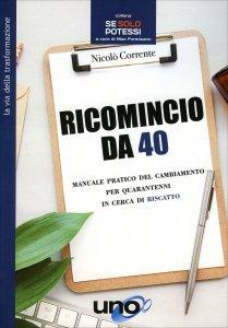 RICOMINCIO DA 40 Manuale pratico del cambiamento per quarantenni in cerca di riscatto di Nicolò Corrente