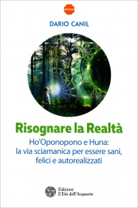 RISOGNARE LA REALTà Ho'Oponopono e Huna: la via sciamanica per essere sani, felici e autorealizzati di Dario Canil