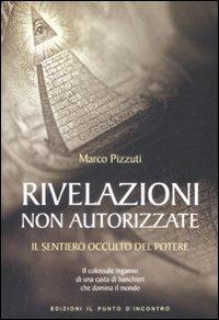 RIVELAZIONI NON AUTORIZZATE Il sentiero occulto del potere di Marco Pizzuti