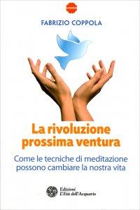 LA RIVOLUZIONE PROSSIMA VENTURA Come le tecniche di meditazione possono cambiare la nostra vita di Fabrizio Coppola