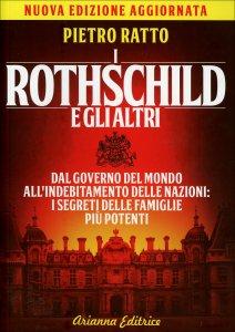 I ROTHSCHILD E GLI ALTRI Dal governo del mondo all'indebitamento delle nazioni, i segreti delle famiglie più potenti di Pietro Ratto
