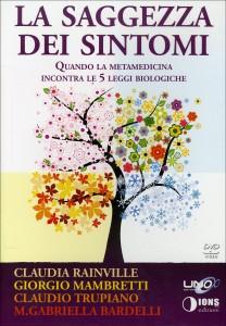 LA SAGGEZZA DEI SINTOMI Quando la metamedicina incontra le 5 leggi biologiche di Claudio Trupiano, Maria Gabriella Bardelli, Giorgio Mambretti