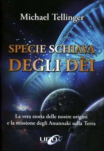 SPECIE SCHIAVA DEGLI DèI La vera storia delle nostre origini e la missione degli Anunnaki sulla Terra di Michael Tellinger