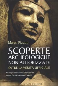 SCOPERTE ARCHEOLOGICHE NON AUTORIZZATE Antologia delle scoperte sotto censura, quando il potere nasconde il sapere di Marco Pizzuti
