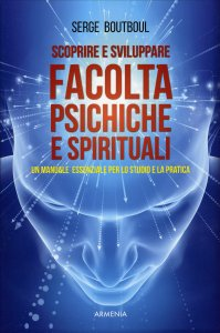 SCOPRIRE E SVILUPPARE FACOLTà PSICHICHE E SPIRITUALI Un manuale essenziale per lo studio e la pratica di Serge Boutboul