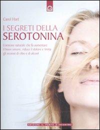 I SEGRETI DELLA SEROTONINA L'ormone naturale che fa aumentare il buon umore, riduce il dolore e limita gli eccessi di cibo e di alcool di Carol Hart